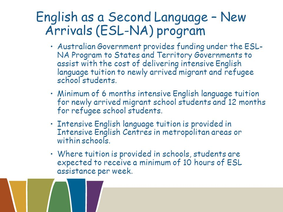 English as a Second Language – New Arrivals (ESL-NA) program Australian Government provides funding under the ESL- NA Program to States and Territory Governments to assist with the cost of delivering intensive English language tuition to newly arrived migrant and refugee school students.