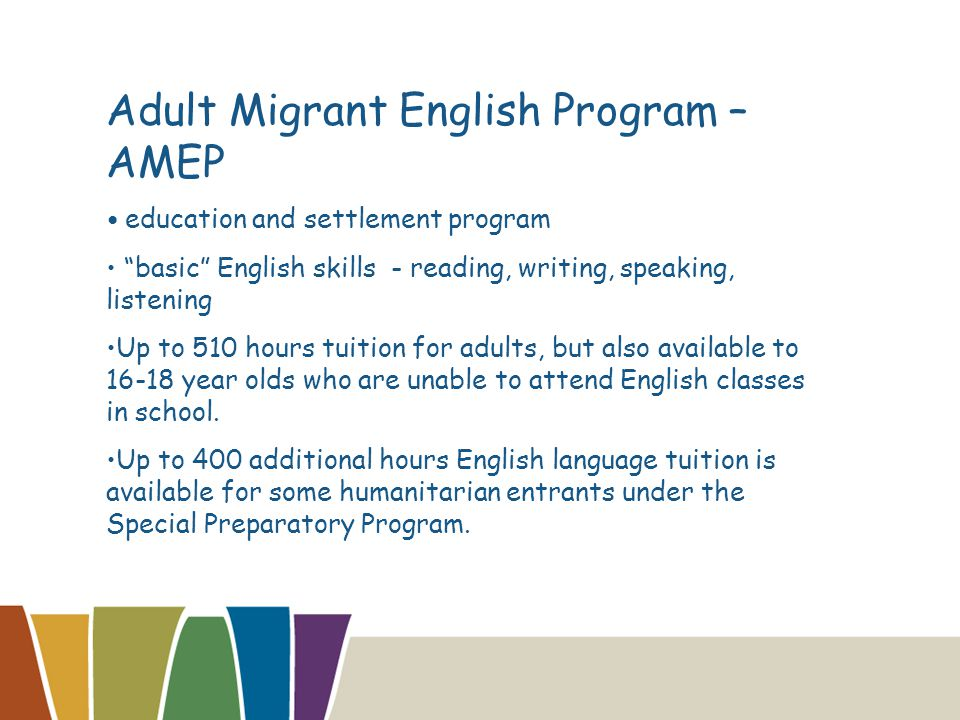 Adult Migrant English Program – AMEP education and settlement program basic English skills - reading, writing, speaking, listening Up to 510 hours tuition for adults, but also available to 16-18 year olds who are unable to attend English classes in school.