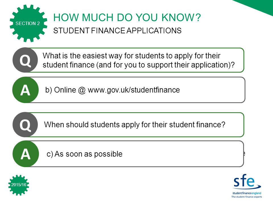 2015/16 SECTION 2 a) Call SFE and ask for an application form to be sent out b) Online @ www.gov.co.uk/studentfinance c) Apply.