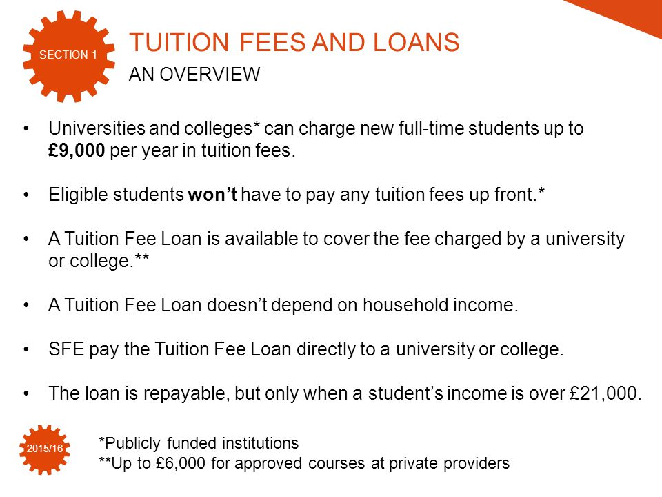 SECTION 1 2015/16 Universities and colleges* can charge new full-time students up to £9,000 per year in tuition fees.