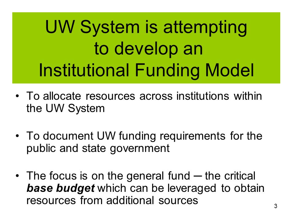 3 UW System is attempting to develop an Institutional Funding Model To allocate resources across institutions within the UW System To document UW funding requirements for the public and state government The focus is on the general fund ─ the critical base budget which can be leveraged to obtain resources from additional sources