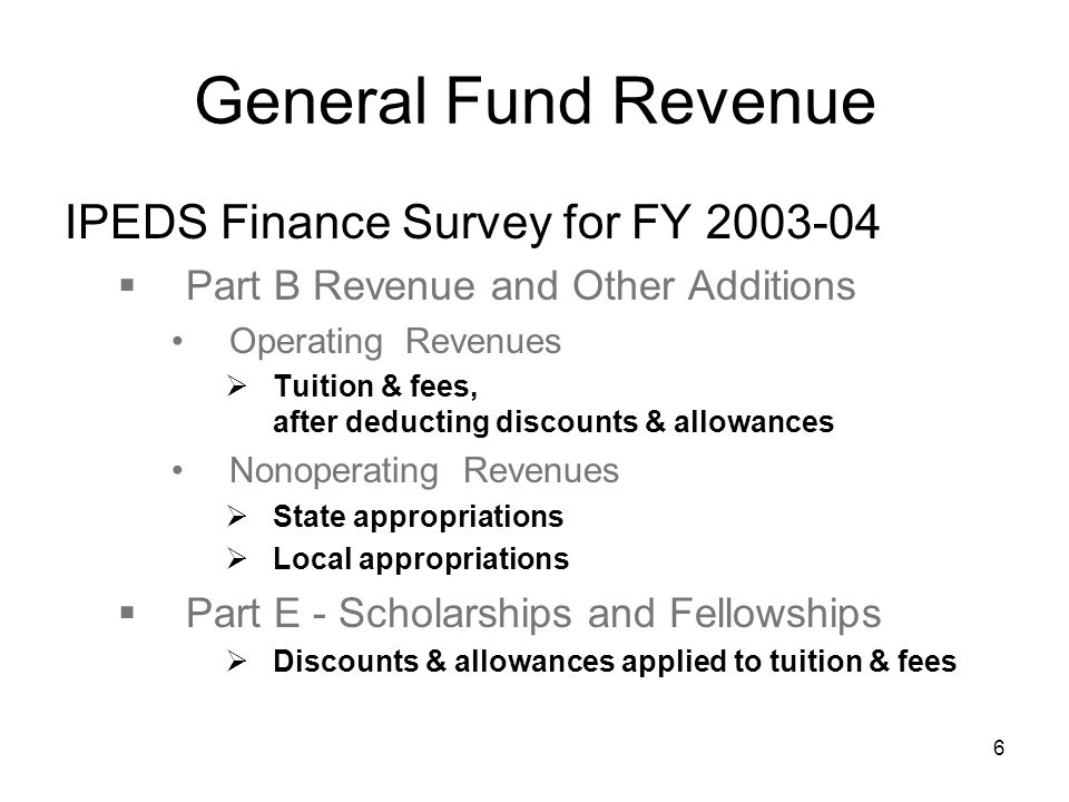6 General Fund Revenue IPEDS Finance Survey for FY 2003-04  Part B Revenue and Other Additions Operating Revenues  Tuition & fees, after deducting discounts & allowances Nonoperating Revenues  State appropriations  Local appropriations  Part E - Scholarships and Fellowships  Discounts & allowances applied to tuition & fees