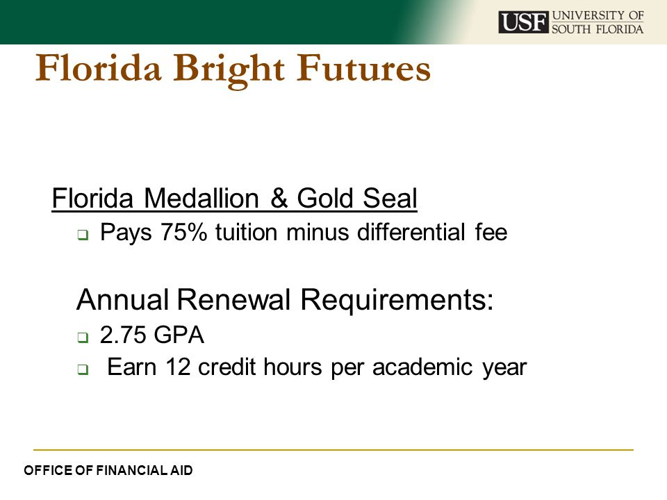 Florida Bright Futures Florida Medallion & Gold Seal  Pays 75% tuition minus differential fee Annual Renewal Requirements:  2.75 GPA  Earn 12 credi