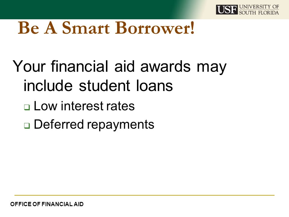 Be A Smart Borrower! Your financial aid awards may include student loans  Low interest rates  Deferred repayments OFFICE OF FINANCIAL AID