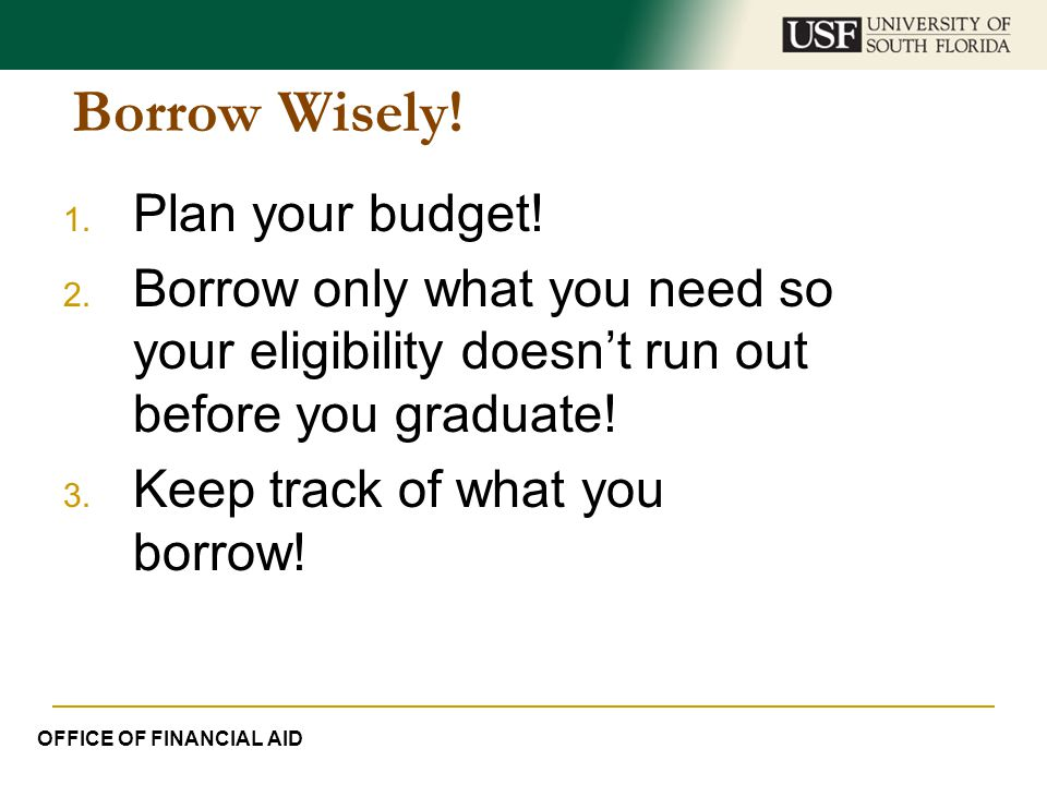 Borrow Wisely! 1. Plan your budget! 2. Borrow only what you need so your eligibility doesn't run out before you graduate! 3. Keep track of what you bo