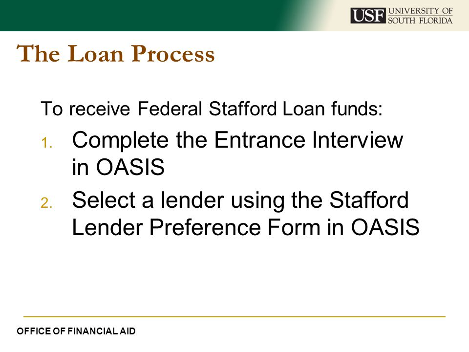 The Loan Process To receive Federal Stafford Loan funds: 1. Complete the Entrance Interview in OASIS 2. Select a lender using the Stafford Lender Pref