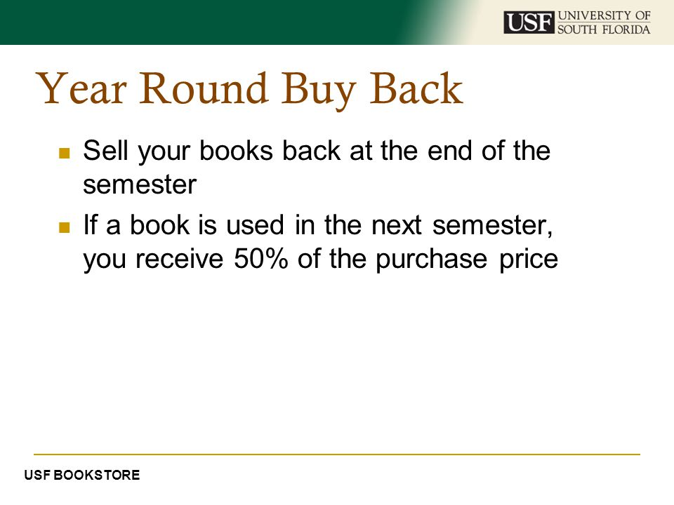 Year Round Buy Back Sell your books back at the end of the semester If a book is used in the next semester, you receive 50% of the purchase price USF