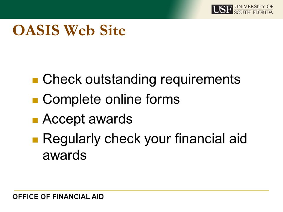 OASIS Web Site Check outstanding requirements Complete online forms Accept awards Regularly check your financial aid awards OFFICE OF FINANCIAL AID