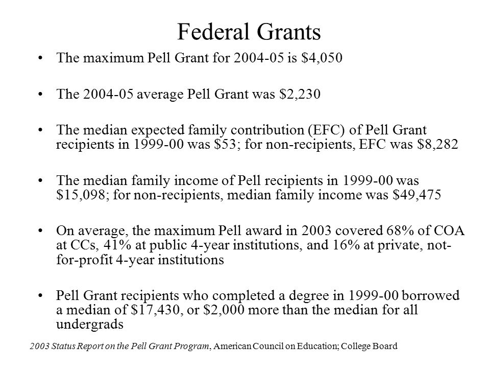 Federal Grants The maximum Pell Grant for 2004-05 is $4,050 The 2004-05 average Pell Grant was $2,230 The median expected family contribution (EFC) of Pell Grant recipients in 1999-00 was $53; for non-recipients, EFC was $8,282 The median family income of Pell recipients in 1999-00 was $15,098; for non-recipients, median family income was $49,475 On average, the maximum Pell award in 2003 covered 68% of COA at CCs, 41% at public 4-year institutions, and 16% at private, not- for-profit 4-year institutions Pell Grant recipients who completed a degree in 1999-00 borrowed a median of $17,430, or $2,000 more than the median for all undergrads 2003 Status Report on the Pell Grant Program, American Council on Education; College Board