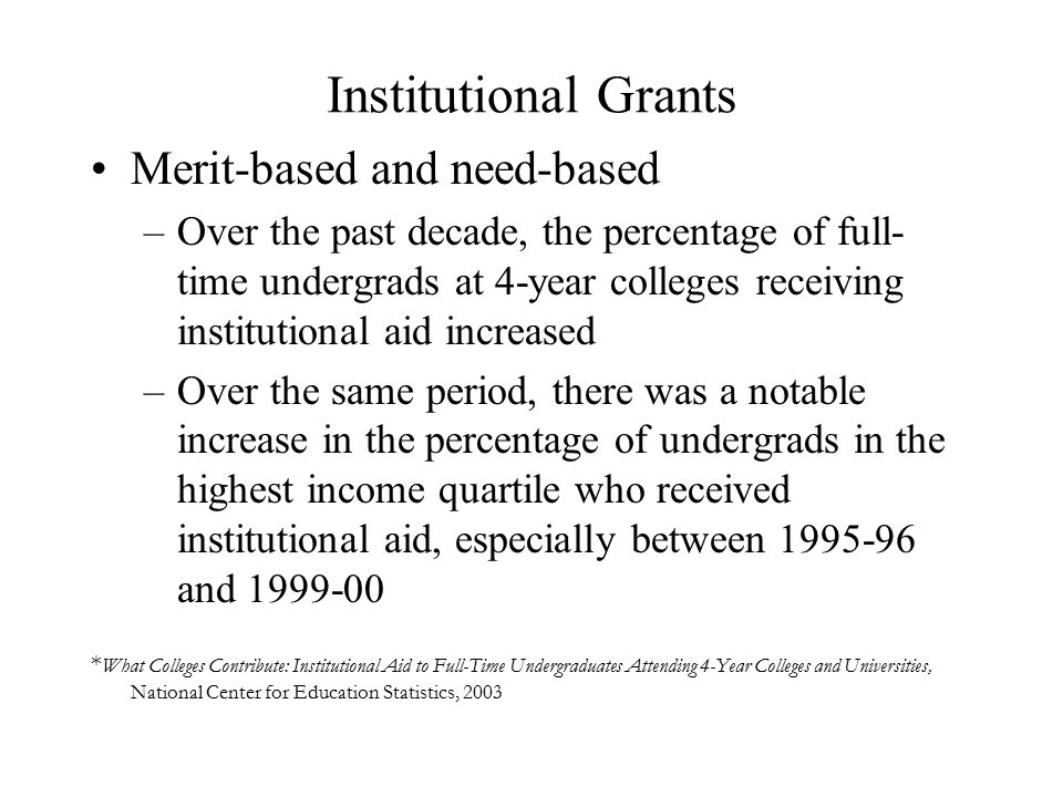 Institutional Grants Merit-based and need-based –Over the past decade, the percentage of full- time undergrads at 4-year colleges receiving institutional aid increased –Over the same period, there was a notable increase in the percentage of undergrads in the highest income quartile who received institutional aid, especially between 1995-96 and 1999-00 * What Colleges Contribute: Institutional Aid to Full-Time Undergraduates Attending 4-Year Colleges and Universities, National Center for Education Statistics, 2003