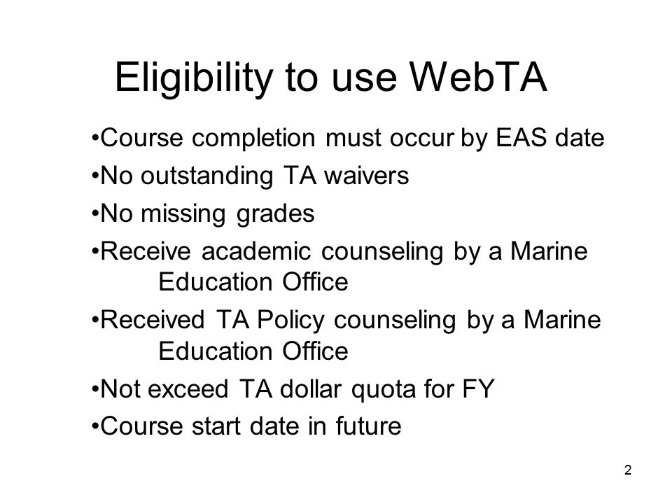 Eligibility to use WebTA Course completion must occur by EAS date No outstanding TA waivers No missing grades Receive academic counseling by a Marine Education Office Received TA Policy counseling by a Marine Education Office Not exceed TA dollar quota for FY Course start date in future 2