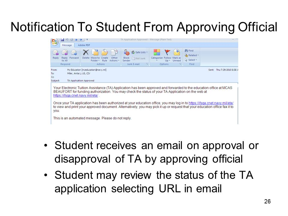 26 Notification To Student From Approving Official Student receives an email on approval or disapproval of TA by approving official Student may review the status of the TA application selecting URL in email