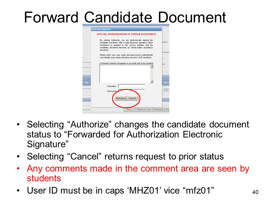 40 Forward Candidate Document Selecting Authorize changes the candidate document status to Forwarded for Authorization Electronic Signature Selecting Cancel returns request to prior status Any comments made in the comment area are seen by students User ID must be in caps 'MHZ01' vice mfz01