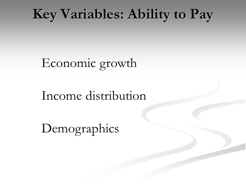 Key Variables: Ability to Pay Economic growth Income distribution Demographics