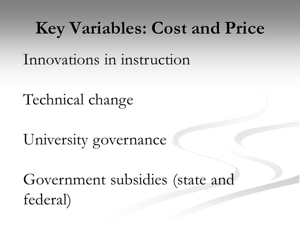 Key Variables: Cost and Price Innovations in instruction Technical change University governance Government subsidies (state and federal)