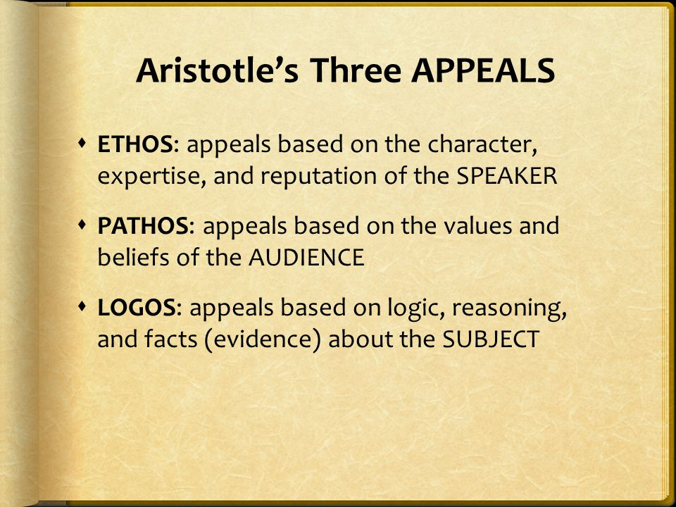 Aristotle's Three APPEALS  ETHOS: appeals based on the character, expertise, and reputation of the SPEAKER  PATHOS: appeals based on the values and