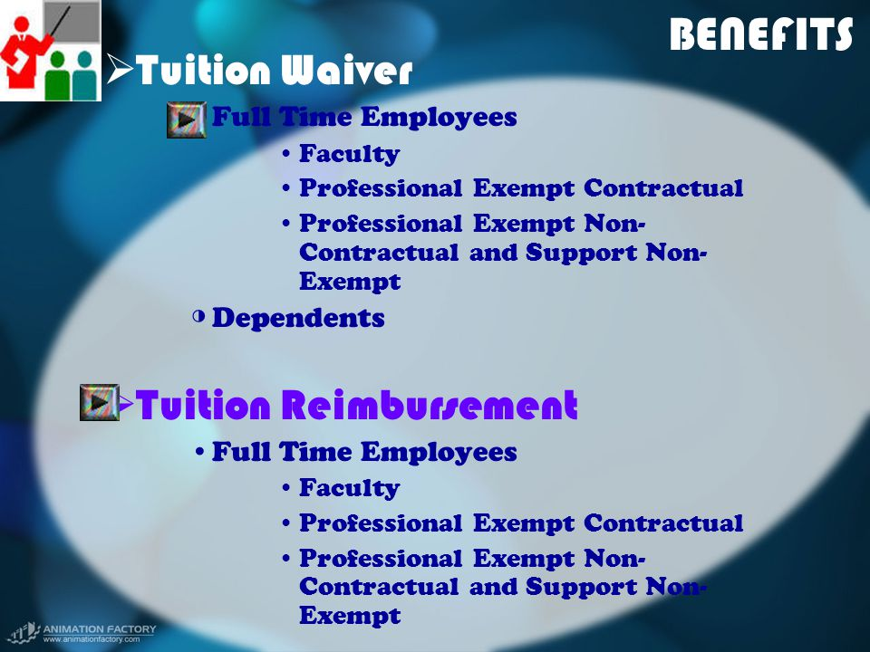 BENEFITS  Tuition Waiver ◑ Full Time Employees Faculty Professional Exempt Contractual Professional Exempt Non- Contractual and Support Non- Exempt ◑ Dependents  Tuition Reimbursement Full Time Employees Faculty Professional Exempt Contractual Professional Exempt Non- Contractual and Support Non- Exempt