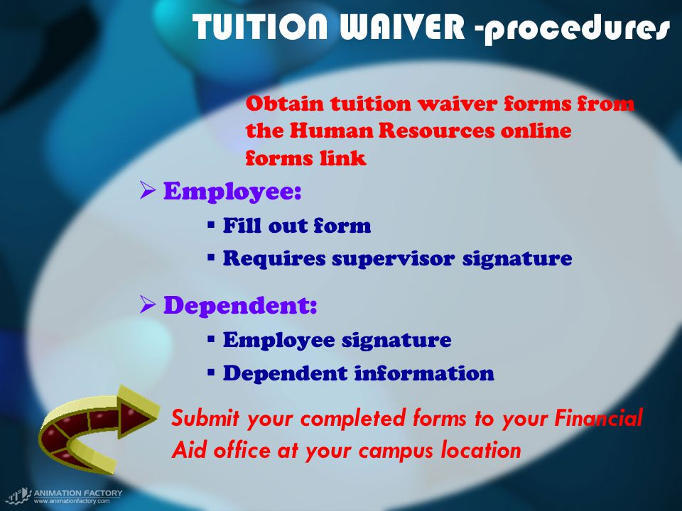 TUITION WAIVER -procedures  Employee:  Fill out form  Requires supervisor signature  Dependent:  Employee signature  Dependent information Submit your completed forms to your Financial Aid office at your campus location Obtain tuition waiver forms from the Human Resources online forms link