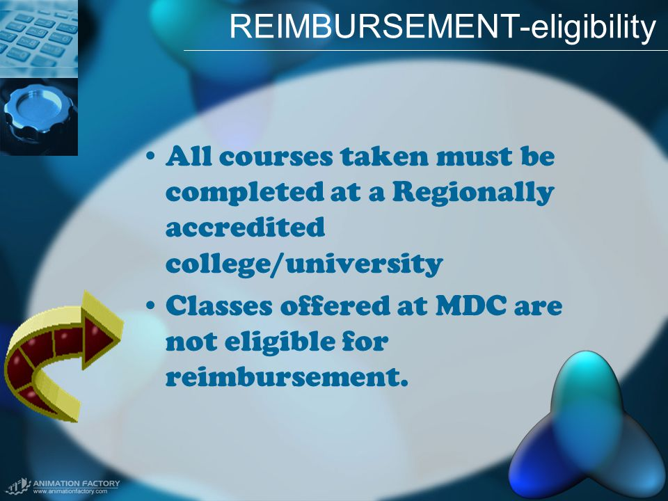 REIMBURSEMENT-eligibility All courses taken must be completed at a Regionally accredited college/university Classes offered at MDC are not eligible for reimbursement.