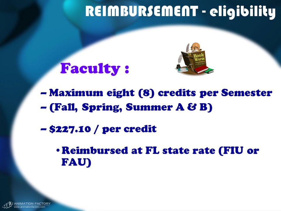 REIMBURSEMENT - eligibility Faculty : –Maximum eight (8) credits per Semester –(Fall, Spring, Summer A & B) –$227.10 / per credit Reimbursed at FL sta