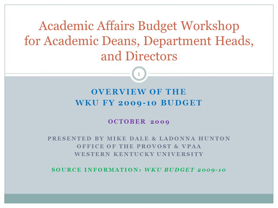 OVERVIEW OF THE WKU FY BUDGET OCTOBER 2009 PRESENTED BY MIKE DALE & LADONNA HUNTON OFFICE OF THE PROVOST & VPAA WESTERN KENTUCKY UNIVERSITY SOURCE INFORMATION: WKU BUDGET Academic Affairs Budget Workshop for Academic Deans, Department Heads, and Directors 1