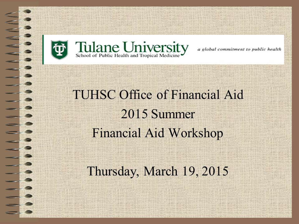 TUHSC Office of Financial Aid 2015 Summer Financial Aid Workshop Thursday, March 19, 2015