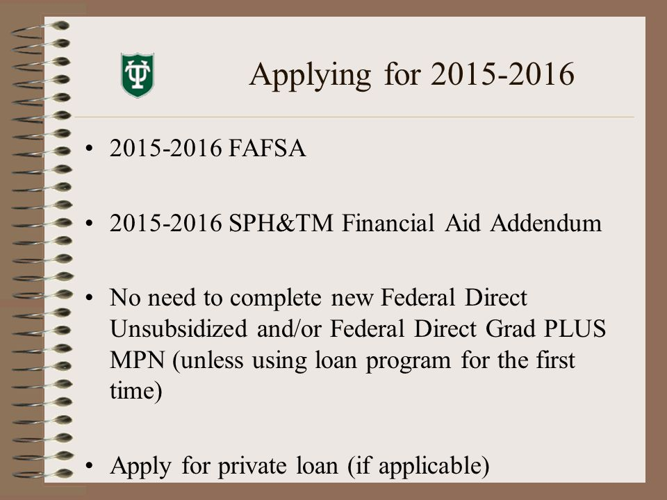 Applying for 2015-2016 2015-2016 FAFSA 2015-2016 SPH&TM Financial Aid Addendum No need to complete new Federal Direct Unsubsidized and/or Federal Direct Grad PLUS MPN (unless using loan program for the first time) Apply for private loan (if applicable)