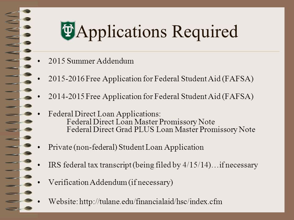 Applications Required 2015 Summer Addendum 2015-2016 Free Application for Federal Student Aid (FAFSA) 2014-2015 Free Application for Federal Student Aid (FAFSA) Federal Direct Loan Applications: Federal Direct Loan Master Promissory Note Federal Direct Grad PLUS Loan Master Promissory Note Private (non-federal) Student Loan Application IRS federal tax transcript (being filed by 4/15/14)…if necessary Verification Addendum (if necessary) Website: http://tulane.edu/financialaid/hsc/index.cfm