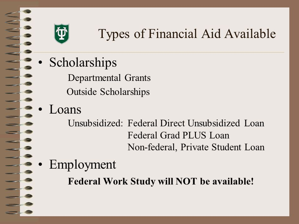 Types of Financial Aid Available Scholarships Departmental Grants Outside Scholarships Loans Unsubsidized:Federal Direct Unsubsidized Loan Federal Grad PLUS Loan Non-federal, Private Student Loan Employment Federal Work Study will NOT be available!