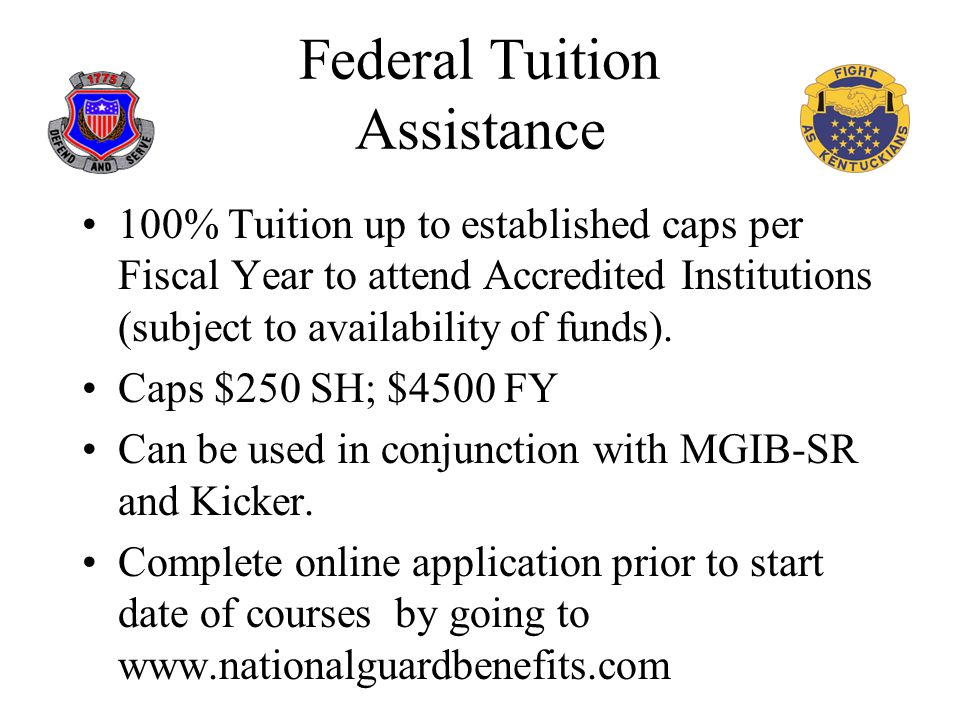Federal Tuition Assistance 100% Tuition up to established caps per Fiscal Year to attend Accredited Institutions (subject to availability of funds).