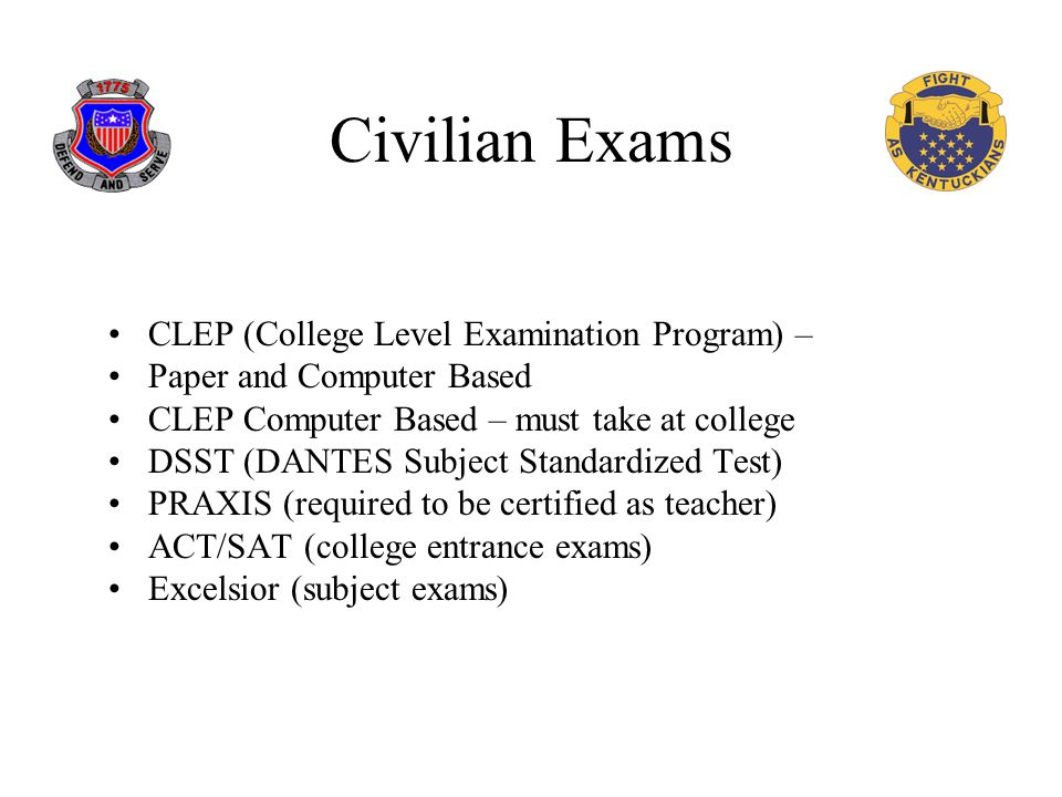 Civilian Exams CLEP (College Level Examination Program) – Paper and Computer Based CLEP Computer Based – must take at college DSST (DANTES Subject Standardized Test) PRAXIS (required to be certified as teacher) ACT/SAT (college entrance exams) Excelsior (subject exams)