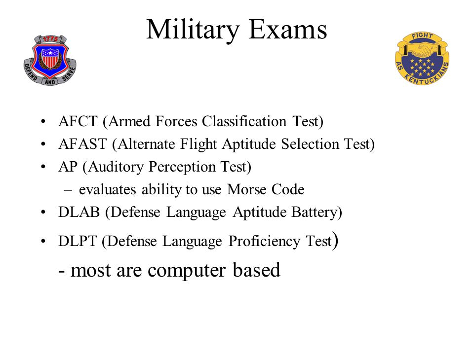 Military Exams AFCT (Armed Forces Classification Test) AFAST (Alternate Flight Aptitude Selection Test) AP (Auditory Perception Test) –evaluates ability to use Morse Code DLAB (Defense Language Aptitude Battery) DLPT (Defense Language Proficiency Test ) - most are computer based