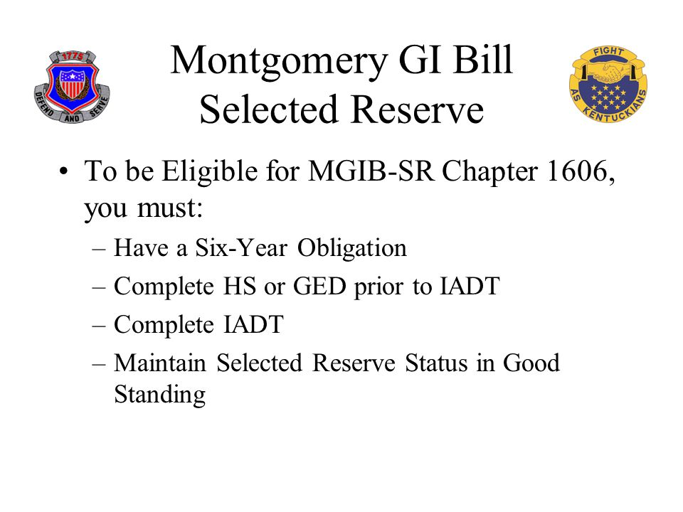 Montgomery GI Bill Selected Reserve To be Eligible for MGIB-SR Chapter 1606, you must: –Have a Six-Year Obligation –Complete HS or GED prior to IADT –Complete IADT –Maintain Selected Reserve Status in Good Standing