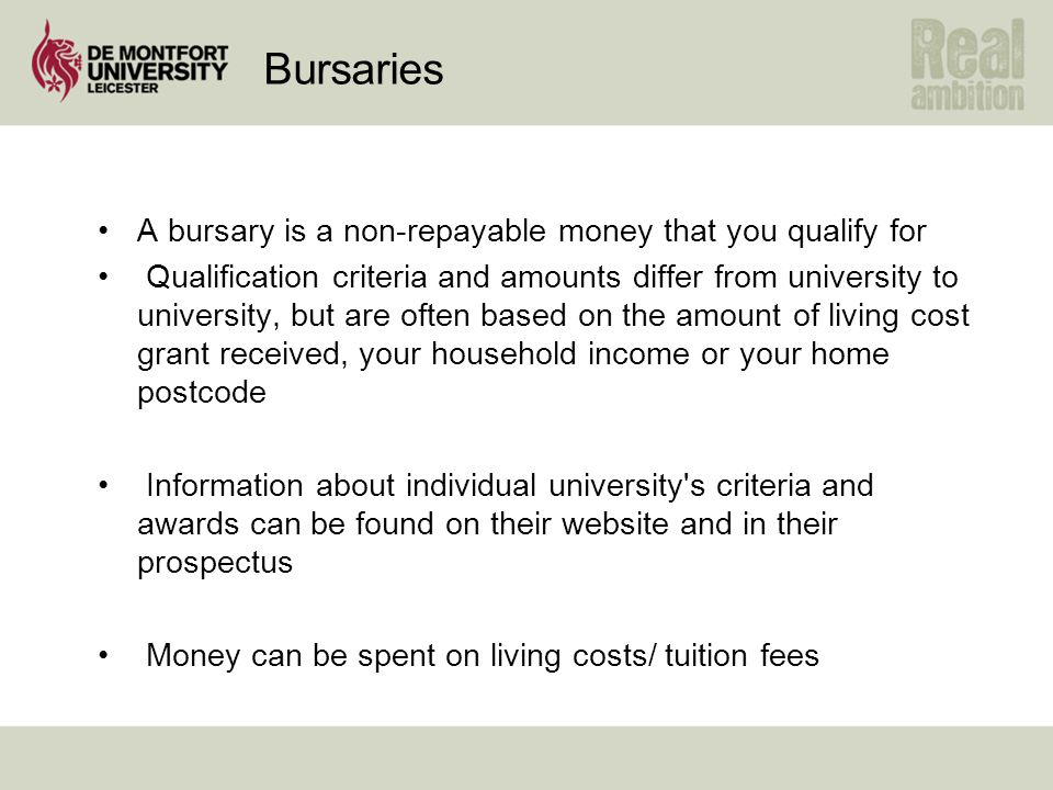 Bursaries A bursary is a non-repayable money that you qualify for Qualification criteria and amounts differ from university to university, but are often based on the amount of living cost grant received, your household income or your home postcode Information about individual university s criteria and awards can be found on their website and in their prospectus Money can be spent on living costs/ tuition fees