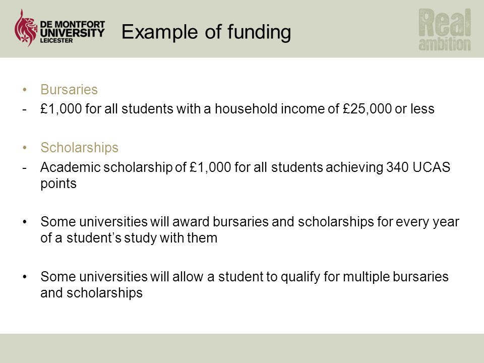 Example of funding Bursaries -£1,000 for all students with a household income of £25,000 or less Scholarships -Academic scholarship of £1,000 for all students achieving 340 UCAS points Some universities will award bursaries and scholarships for every year of a student's study with them Some universities will allow a student to qualify for multiple bursaries and scholarships