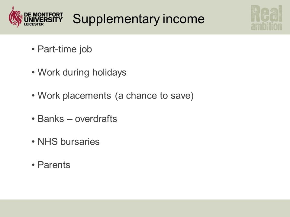 Supplementary income Part-time job Work during holidays Work placements (a chance to save) Banks – overdrafts NHS bursaries Parents