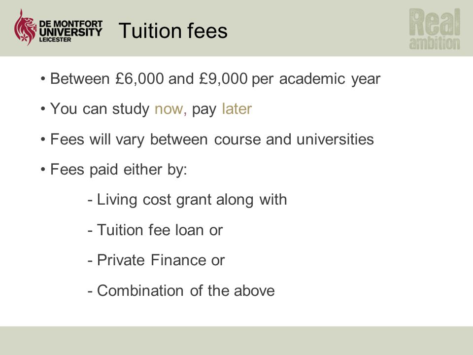 Tuition fees Between £6,000 and £9,000 per academic year You can study now, pay later Fees will vary between course and universities Fees paid either
