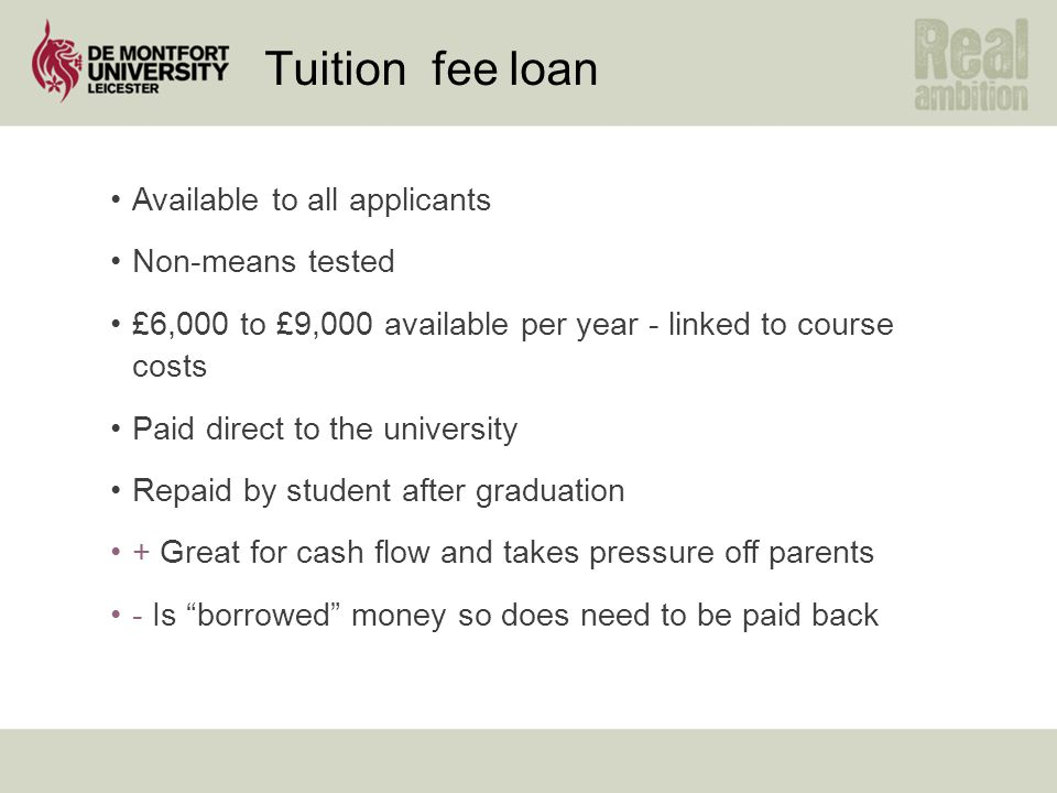 Tuition fee loan Available to all applicants Non-means tested £6,000 to £9,000 available per year - linked to course costs Paid direct to the universi