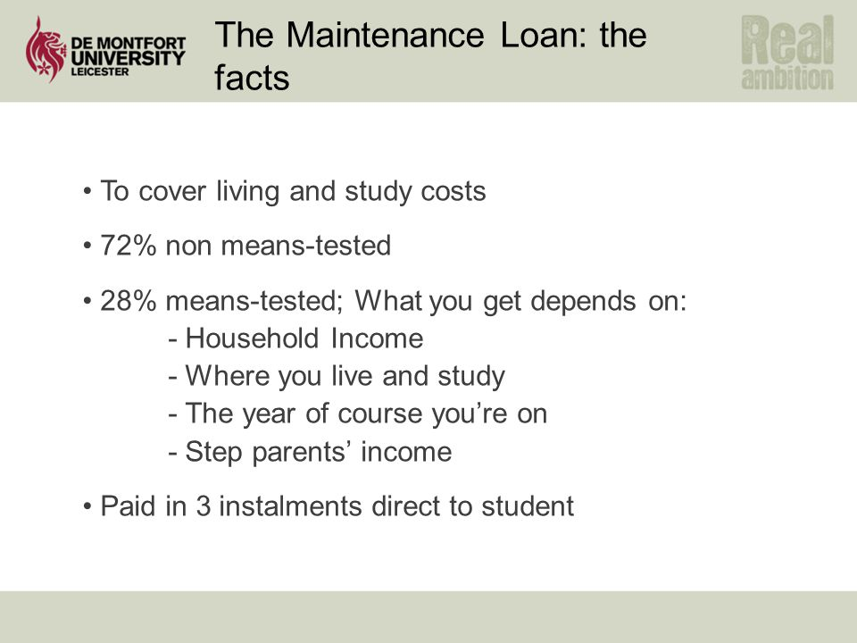 The Maintenance Loan: the facts To cover living and study costs 72% non means-tested 28% means-tested; What you get depends on: - Household Income - Where you live and study - The year of course you're on - Step parents' income Paid in 3 instalments direct to student