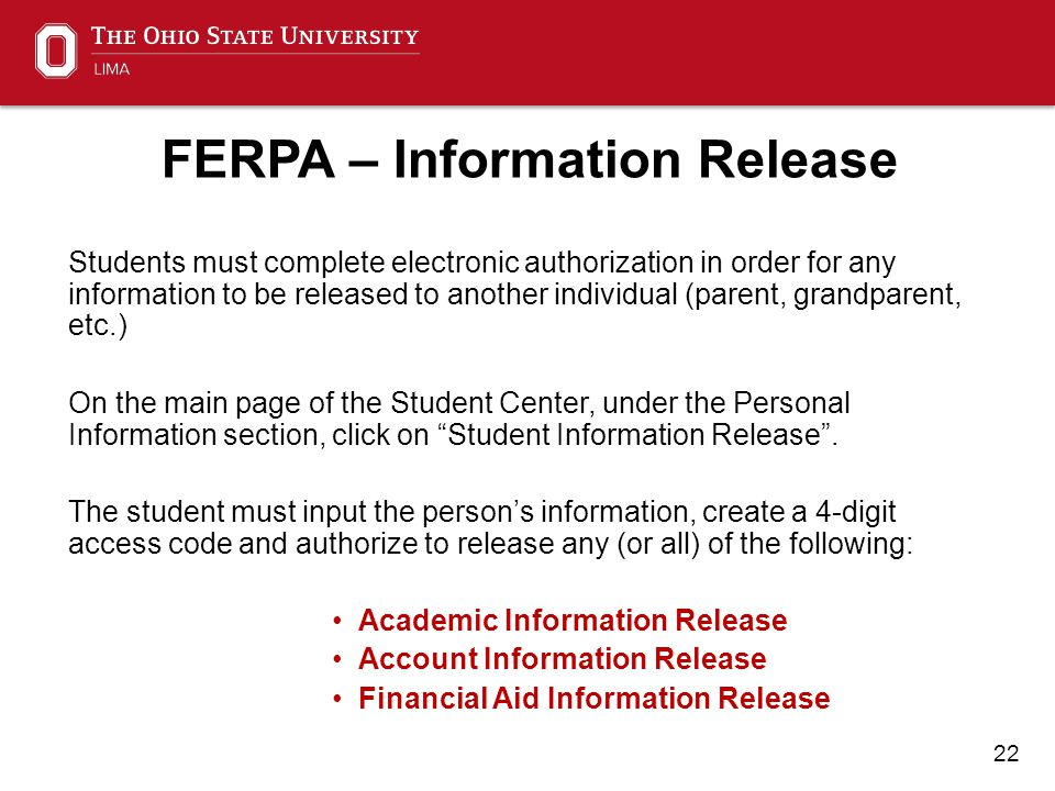 22 FERPA – Information Release Students must complete electronic authorization in order for any information to be released to another individual (parent, grandparent, etc.) On the main page of the Student Center, under the Personal Information section, click on Student Information Release .