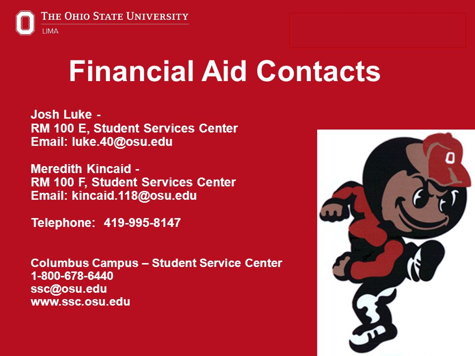 25 Financial Aid Contacts Josh Luke - RM 100 E, Student Services Center Email: luke.40@osu.edu Meredith Kincaid - RM 100 F, Student Services Center Email: kincaid.118@osu.edu Telephone: 419-995-8147 Columbus Campus – Student Service Center 1-800-678-6440 ssc@osu.edu www.ssc.osu.edu