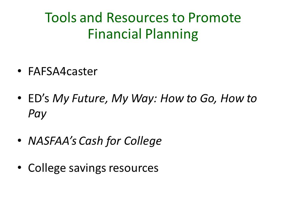 Tools and Resources to Promote Financial Planning FAFSA4caster ED's My Future, My Way: How to Go, How to Pay NASFAA's Cash for College College savings