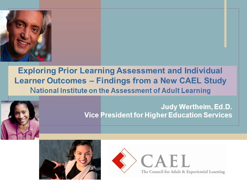 Exploring Prior Learning Assessment and Individual Learner Outcomes – Findings from a New CAEL Study N ational Institute on the Assessment of Adult Learning Judy Wertheim, Ed.D.