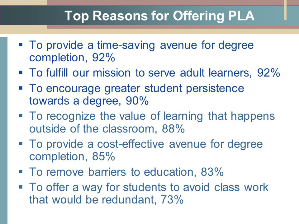 Top Reasons for Offering PLA  To provide a time-saving avenue for degree completion, 92%  To fulfill our mission to serve adult learners, 92%  To encourage greater student persistence towards a degree, 90%  To recognize the value of learning that happens outside of the classroom, 88%  To provide a cost-effective avenue for degree completion, 85%  To remove barriers to education, 83%  To offer a way for students to avoid class work that would be redundant, 73%
