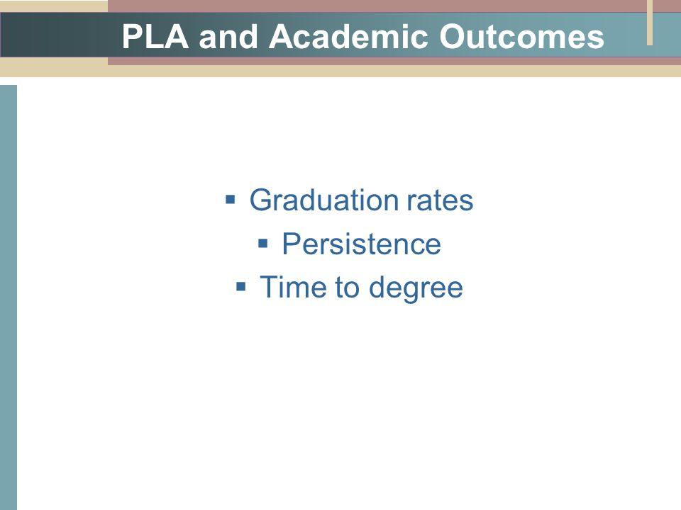PLA and Academic Outcomes  Graduation rates  Persistence  Time to degree