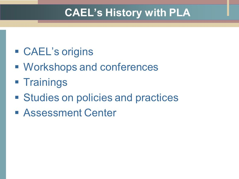 CAEL's History with PLA  CAEL's origins  Workshops and conferences  Trainings  Studies on policies and practices  Assessment Center