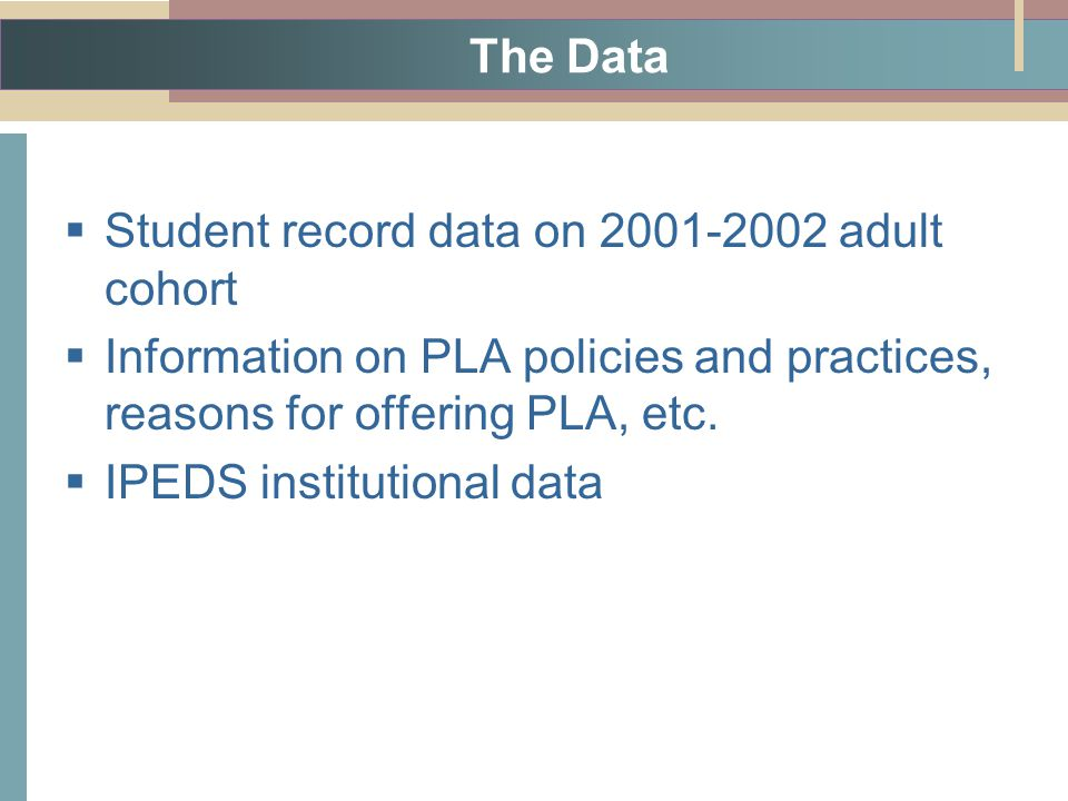 The Data  Student record data on adult cohort  Information on PLA policies and practices, reasons for offering PLA, etc.
