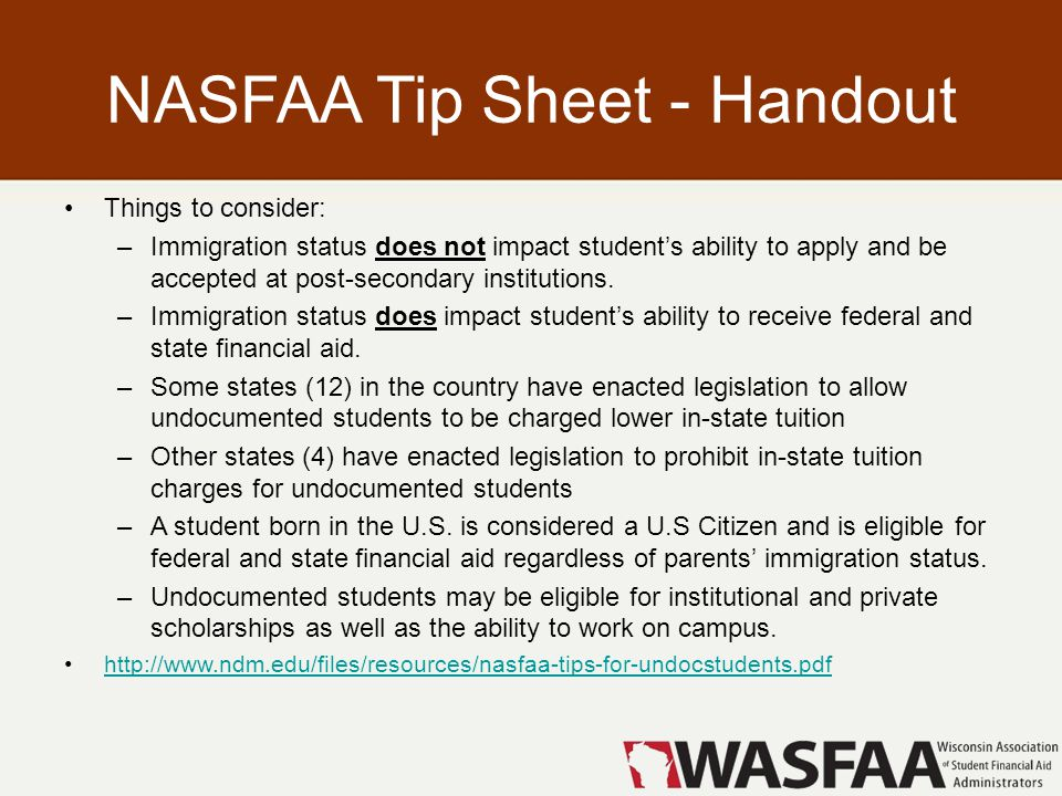 NASFAA Tip Sheet - Handout Things to consider: –Immigration status does not impact student's ability to apply and be accepted at post-secondary institutions.