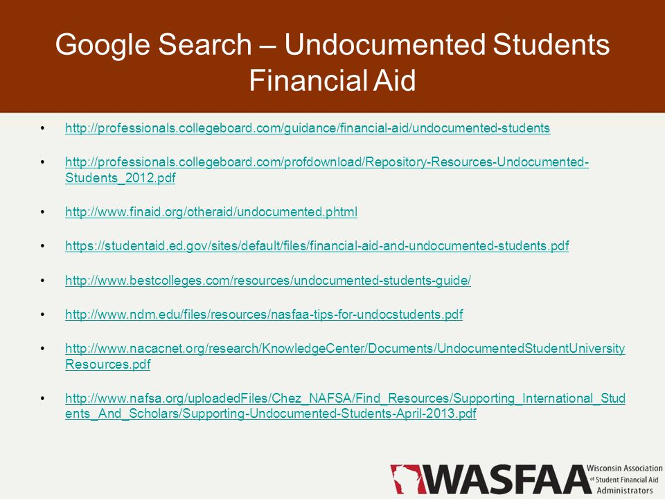 Google Search – Undocumented Students Financial Aid http://professionals.collegeboard.com/guidance/financial-aid/undocumented-students http://professionals.collegeboard.com/profdownload/Repository-Resources-Undocumented- Students_2012.pdfhttp://professionals.collegeboard.com/profdownload/Repository-Resources-Undocumented- Students_2012.pdf http://www.finaid.org/otheraid/undocumented.phtml https://studentaid.ed.gov/sites/default/files/financial-aid-and-undocumented-students.pdf http://www.bestcolleges.com/resources/undocumented-students-guide/ http://www.ndm.edu/files/resources/nasfaa-tips-for-undocstudents.pdf http://www.nacacnet.org/research/KnowledgeCenter/Documents/UndocumentedStudentUniversity Resources.pdfhttp://www.nacacnet.org/research/KnowledgeCenter/Documents/UndocumentedStudentUniversity Resources.pdf http://www.nafsa.org/uploadedFiles/Chez_NAFSA/Find_Resources/Supporting_International_Stud ents_And_Scholars/Supporting-Undocumented-Students-April-2013.pdfhttp://www.nafsa.org/uploadedFiles/Chez_NAFSA/Find_Resources/Supporting_International_Stud ents_And_Scholars/Supporting-Undocumented-Students-April-2013.pdf
