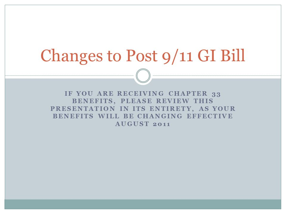 IF YOU ARE RECEIVING CHAPTER 33 BENEFITS, PLEASE REVIEW THIS PRESENTATION IN ITS ENTIRETY, AS YOUR BENEFITS WILL BE CHANGING EFFECTIVE AUGUST 2011 Changes to Post 9/11 GI Bill
